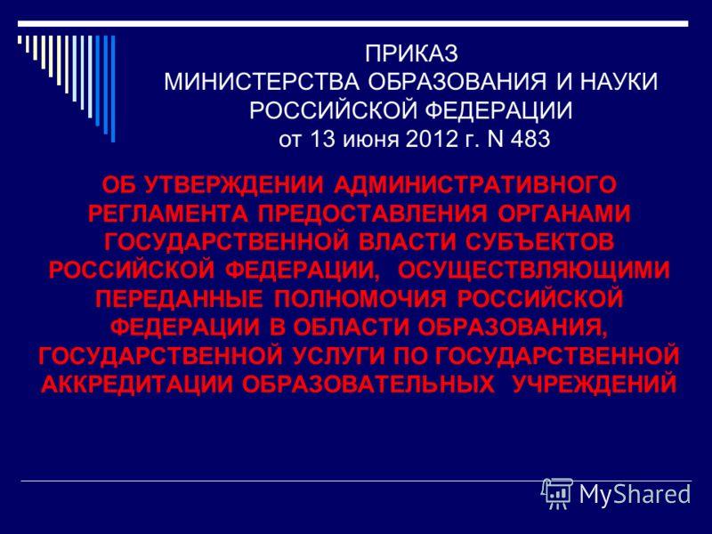 ПРИКАЗ МИНИСТЕРСТВА ОБРАЗОВАНИЯ И НАУКИ РОССИЙСКОЙ ФЕДЕРАЦИИ от 13 июня 2012 г. N 483 ОБ УТВЕРЖДЕНИИ АДМИНИСТРАТИВНОГО РЕГЛАМЕНТА ПРЕДОСТАВЛЕНИЯ ОРГАНАМИ ГОСУДАРСТВЕННОЙ ВЛАСТИ СУБЪЕКТОВ РОССИЙСКОЙ ФЕДЕРАЦИИ, ОСУЩЕСТВЛЯЮЩИМИ ПЕРЕДАННЫЕ ПОЛНОМОЧИЯ РОС
