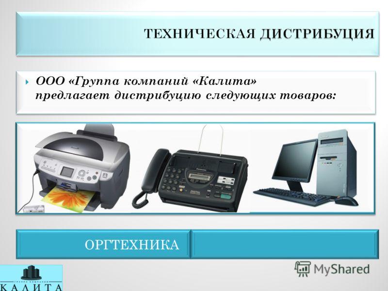 ОРГТЕХНИКА ООО «Группа компаний «Калита» предлагает дистрибуцию следующих товаров: ООО «Группа компаний «Калита» предлагает дистрибуцию следующих товаров: