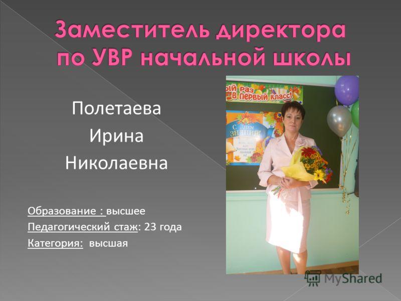 Полетаева Ирина Николаевна Образование : высшее Педагогический стаж: 23 года Категория: высшая