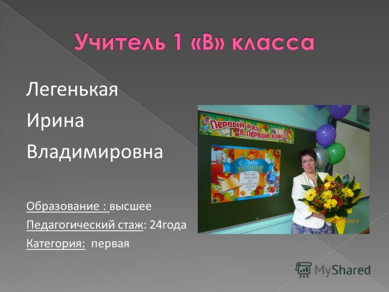 Легенькая Ирина Владимировна Образование : высшее Педагогический стаж: 24года Категория: первая