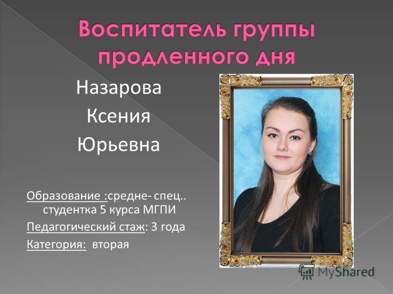 Назарова Ксения Юрьевна Образование :средне- спец.. студентка 5 курса МГПИ Педагогический стаж: 3 года Категория: вторая