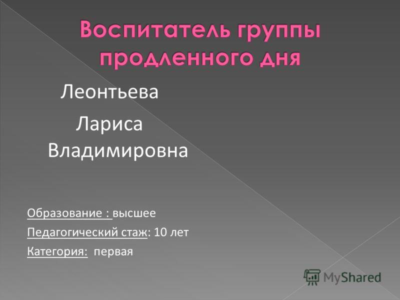 Леонтьева Лариса Владимировна Образование : высшее Педагогический стаж: 10 лет Категория: первая