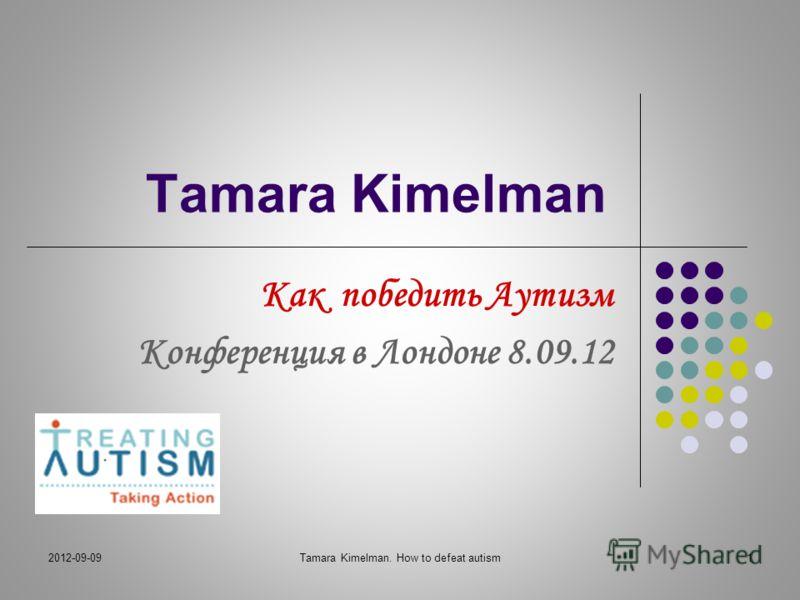 2012-09-09Tamara Kimelman. How to defeat autism1 Tamara Kimelman Как победить Аутизм Конференция в Лондоне 8.09.12