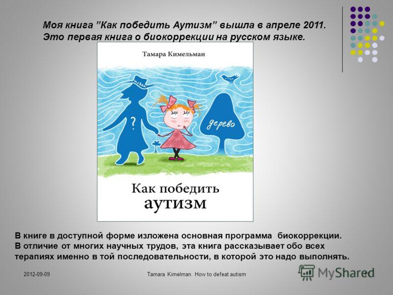 2012-09-09Tamara Kimelman. How to defeat autism11 Моя книга Как победить Аутизм вышла в апреле 2011. Это первая книга о биокоррекции на русском языке. В книге в доступной форме изложена основная программа биокоррекции. В отличие от многих научных тру