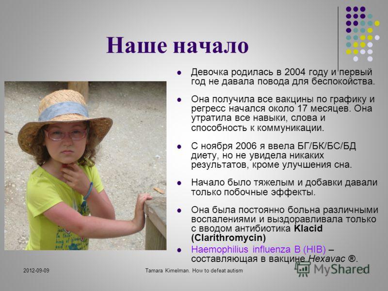 2012-09-09Tamara Kimelman. How to defeat autism3 Наше начало Девочка родилась в 2004 году и первый год не давала повода для беспокойства. Она получила все вакцины по графику и регресс начался около 17 месяцев. Она утратила все навыки, слова и способн