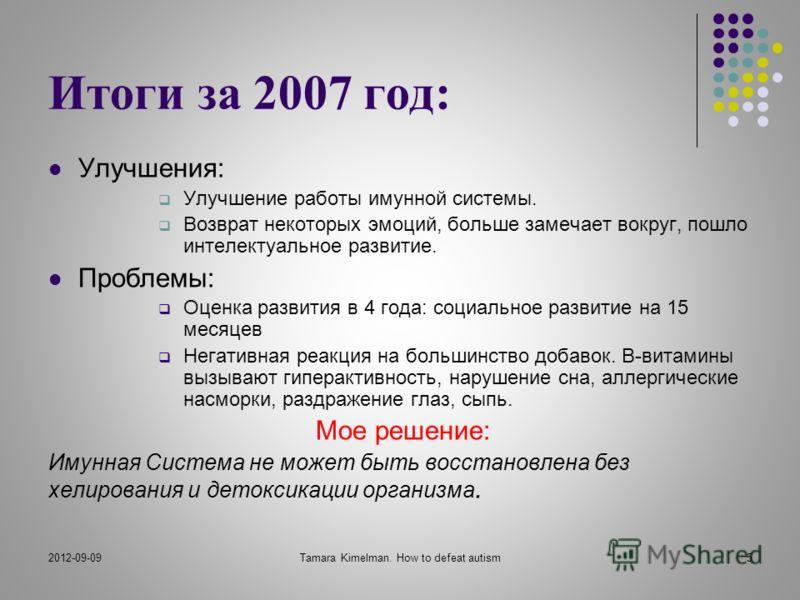 2012-09-09Tamara Kimelman. How to defeat autism5 Итоги за 2007 год: Улучшения: Улучшение работы имунной системы. Возврат некоторых эмоций, больше замечает вокруг, пошло интелектуальное развитие. Проблемы: Оценка развития в 4 года: социальное развитие