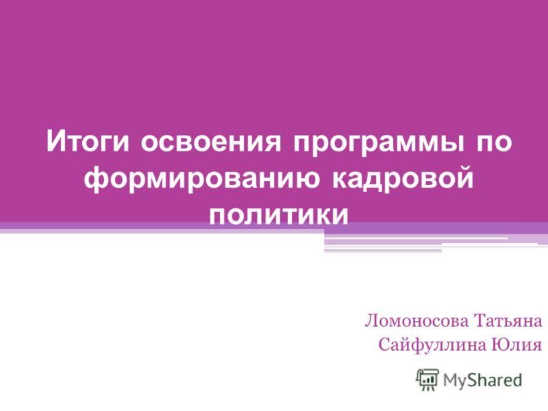 Итоги освоения программы по формированию кадровой политики Ломоносова Татьяна Сайфуллина Юлия