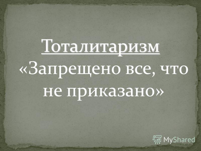 Тоталитаризм Тоталитаризм «Запрещено все, что не приказано»