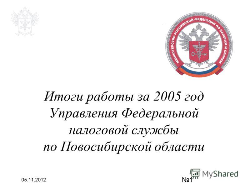 05.11.2012 1 Итоги работы за 2005 год Управления Федеральной налоговой службы по Новосибирской области