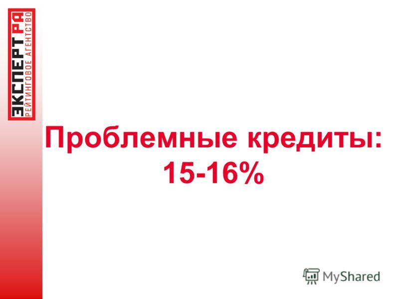 Проблемные кредиты: 15-16%