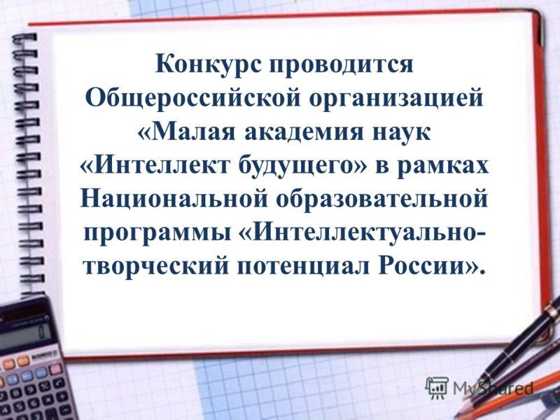 Конкурс проводится Общероссийской организацией «Малая академия наук «Интеллект будущего» в рамках Национальной образовательной программы «Интеллектуально- творческий потенциал России».