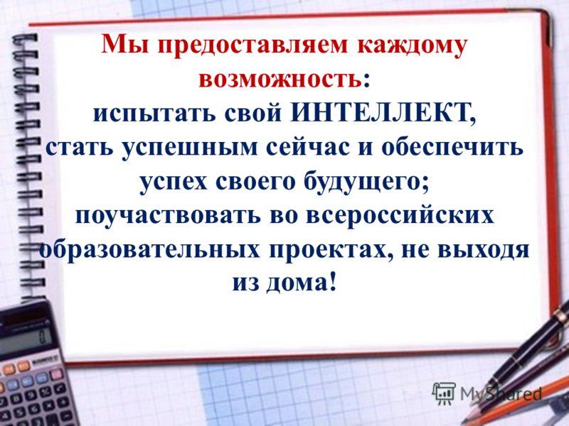 Мы предоставляем каждому возможность: испытать свой ИНТЕЛЛЕКТ, стать успешным сейчас и обеспечить успех своего будущего; поучаствовать во всероссийских образовательных проектах, не выходя из дома!