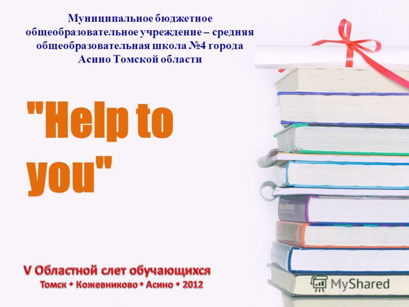 Help to you Муниципальное бюджетное общеобразовательное учреждение – средняя общеобразовательная школа 4 города Асино Томской области
