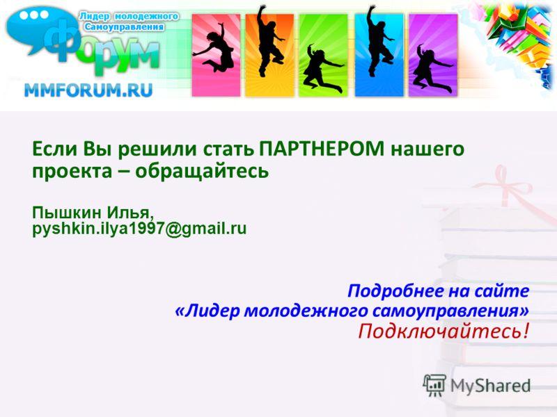 Если Вы решили стать ПАРТНЕРОМ нашего проекта – обращайтесь Пышкин Илья, pyshkin.ilya1997@gmail.ru Подробнее на сайте «Лидер молодежного самоуправления» Подключайтесь!