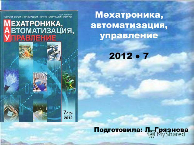 Мехатроника, автоматизация, управление 2012 7 Подготовила: Л. Грязнова