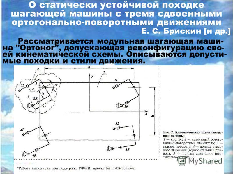 О статически устойчивой походке шагающей машины с тремя сдвоенными ортогонально-поворотными движениями Е. С. Брискин [и др.] Рассматривается модульная шагающая маши- на