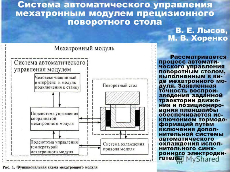 Система автоматического управления мехатронным модулем прецизионного поворотного стола В. Е. Лысов, М. В. Хоренко Рассматривается процесс автомати- ческого управления поворотным столом, выполненным в ви- де мехатронного мо- дуля. Заявленная точность