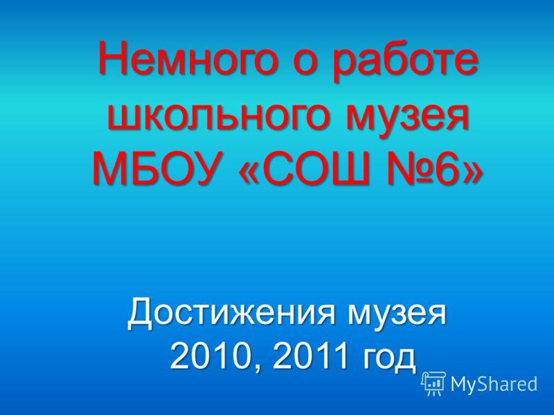 Немного о работе школьного музея МБОУ «СОШ 6» Достижения музея 2010, 2011 год 2010, 2011 год