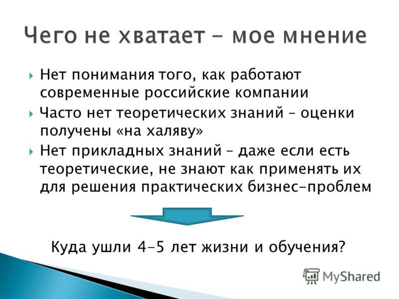 Нет понимания того, как работают современные российские компании Часто нет теоретических знаний – оценки получены «на халяву» Нет прикладных знаний – даже если есть теоретические, не знают как применять их для решения практических бизнес-проблем Куда