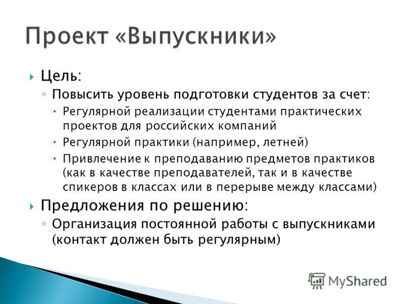 Цель: Повысить уровень подготовки студентов за счет: Регулярной реализации студентами практических проектов для российских компаний Регулярной практики (например, летней) Привлечение к преподаванию предметов практиков (как в качестве преподавателей,