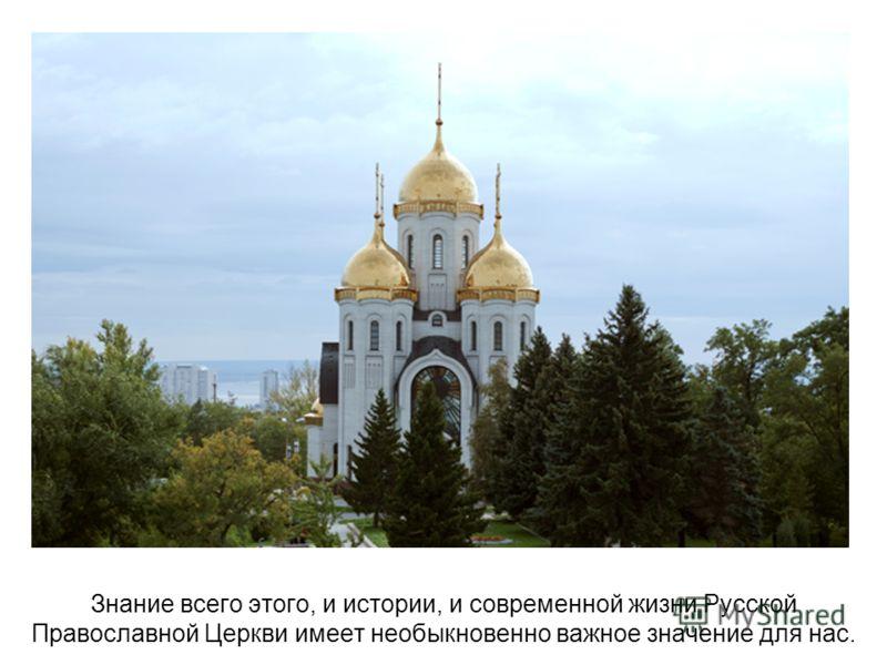Знание всего этого, и истории, и современной жизни Русской Православной Церкви имеет необыкновенно важное значение для нас.