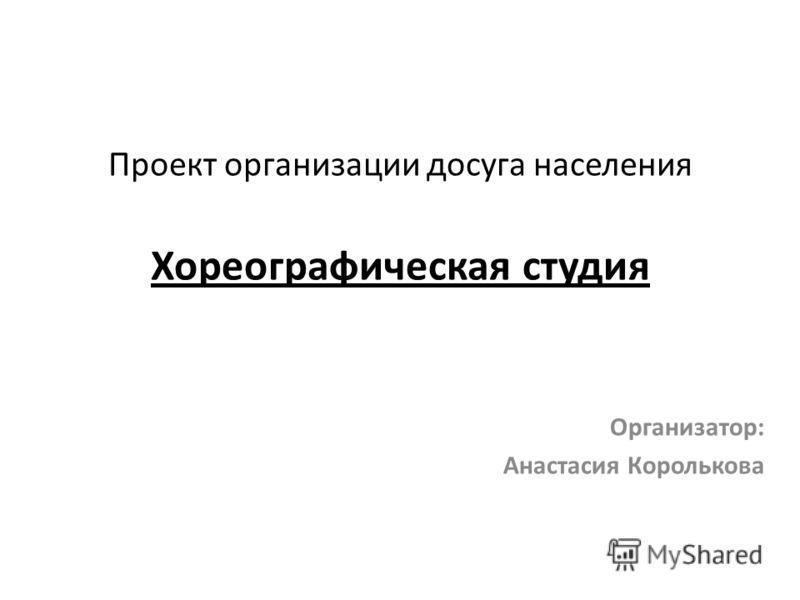 Проект организации досуга населения Хореографическая студия Организатор: Анастасия Королькова