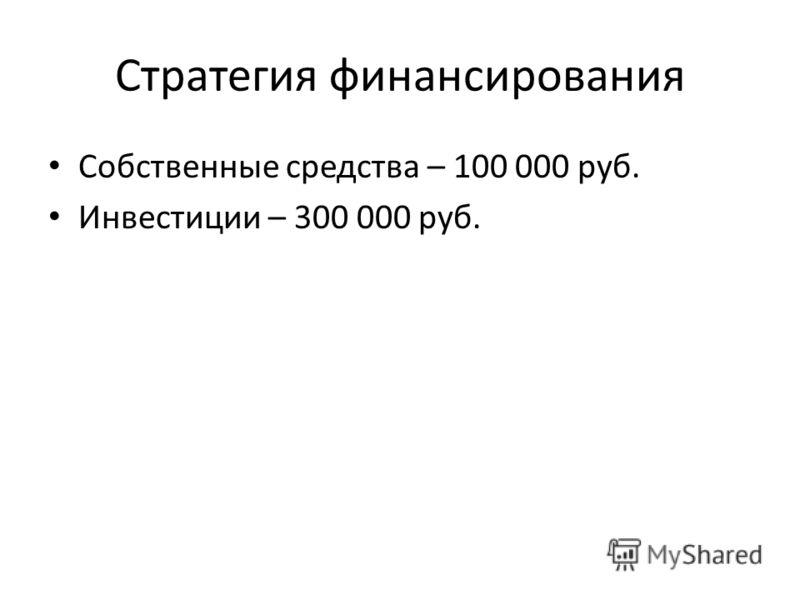 Стратегия финансирования Собственные средства – 100 000 руб. Инвестиции – 300 000 руб.