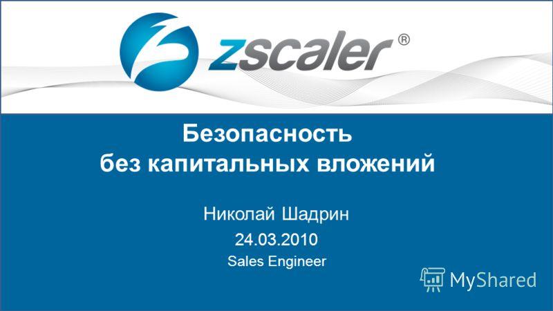 Copyright © 2009-2010 Zscaler Inc. 1 Безопасность без капитальных вложений Николай Шадрин 24.03.2010 Sales Engineer
