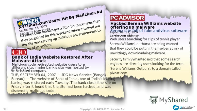 Copyright © 2009-2010 Zscaler Inc. 10 NYTimes.com Users Hit By Malicious Ad September 14, 2009 Posted by Brian Prince NYTimes.com readers got a little bit more news than they bargained for this weekend when it turned out the site was serving up malic