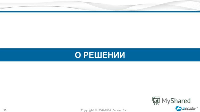 Copyright © 2009-2010 Zscaler Inc. 15 О РЕШЕНИИ