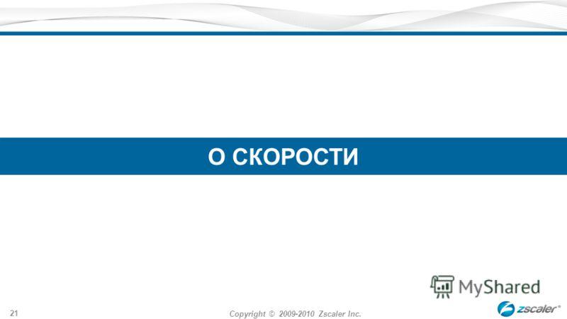 Copyright © 2009-2010 Zscaler Inc. 21 О СКОРОСТИ