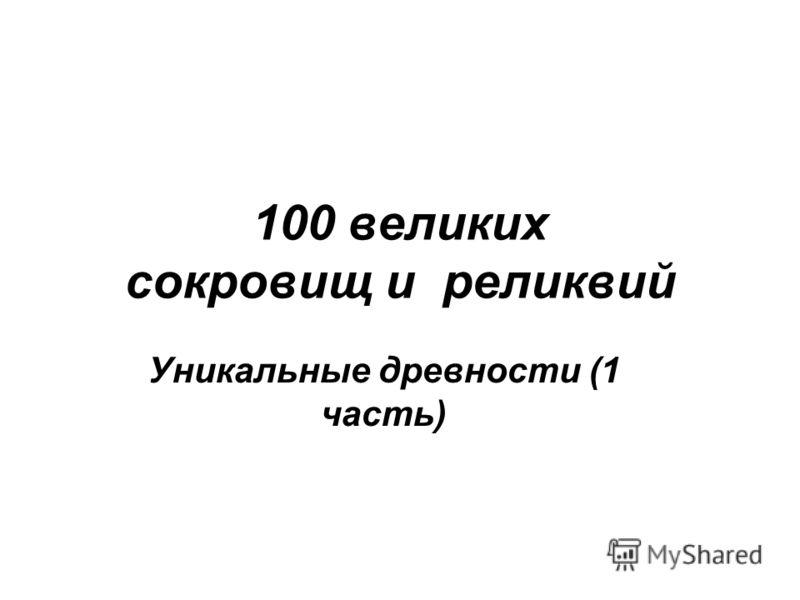 100 великих сокровищ и реликвий Уникальные древности (1 часть)