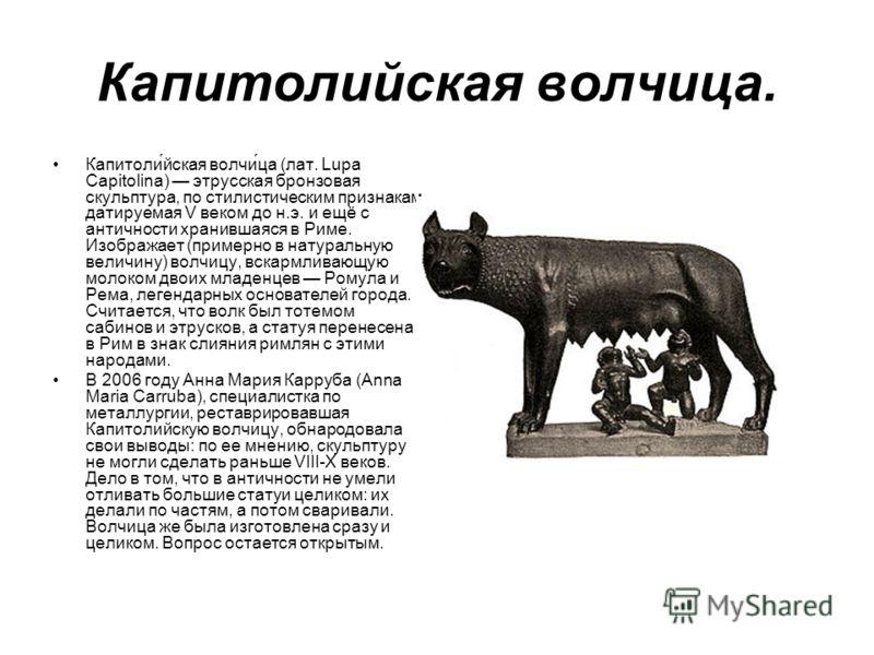 Капитолийская волчица. Капитоли́йская волчи́ца (лат. Lupa Capitolina) этрусская бронзовая скульптура, по стилистическим признакам датируемая V веком до н.э. и ещё с античности хранившаяся в Риме. Изображает (примерно в натуральную величину) волчицу,