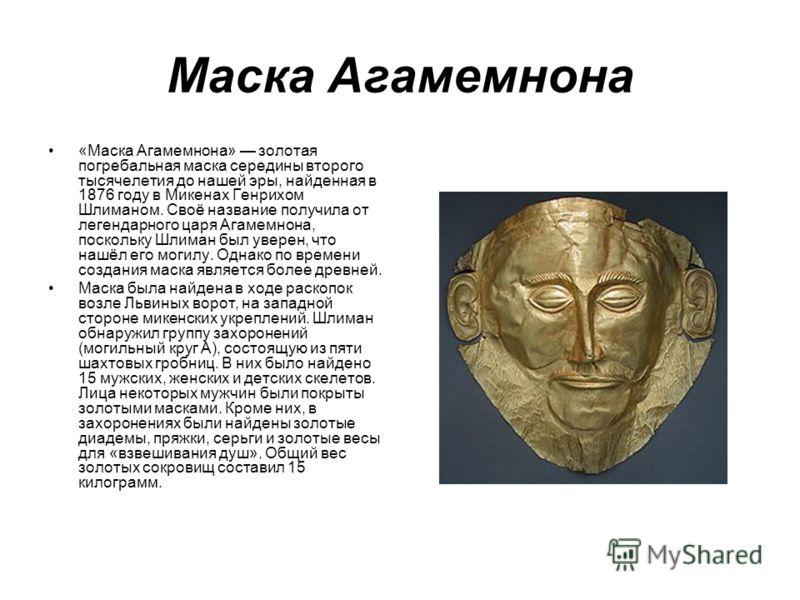Маска Агамемнона «Маска Агамемнона» золотая погребальная маска середины второго тысячелетия до нашей эры, найденная в 1876 году в Микенах Генрихом Шлиманом. Своё название получила от легендарного царя Агамемнона, поскольку Шлиман был уверен, что нашё