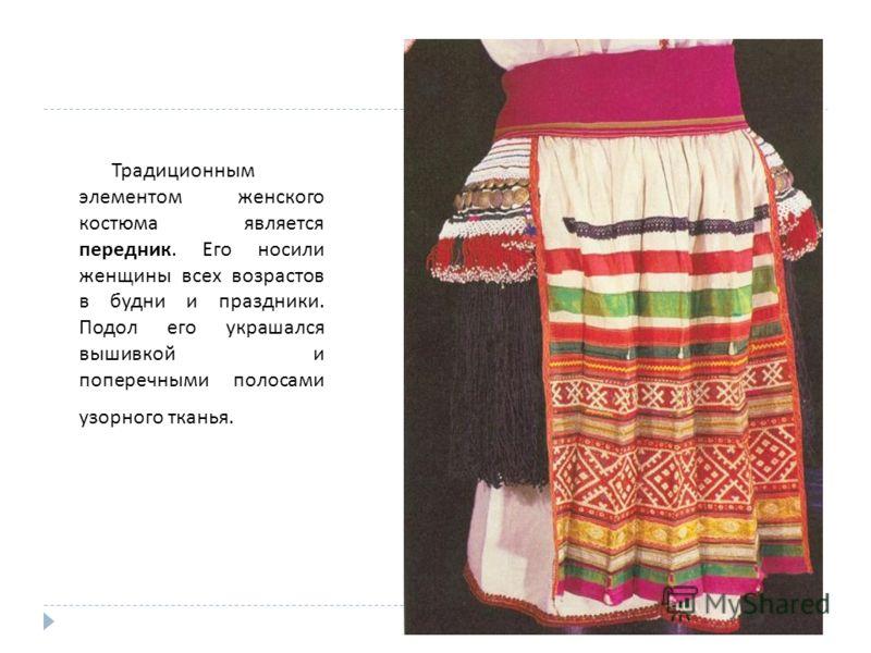Традиционным элементом женского костюма является передник. Его носили женщины всех возрастов в будни и праздники. Подол его украшался вышивкой и поперечными полосами узорного тканья.