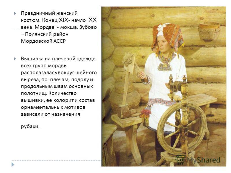 Праздничный женский костюм. Конец XIX- начло XX века. Мордва - мокша. Зубово – Полянский район Мордовской АССР Вышивка на плечевой одежде всех групп мордвы располагалась вокруг шейного выреза, по плечам, подолу и продольным швам основных полотнищ. Ко