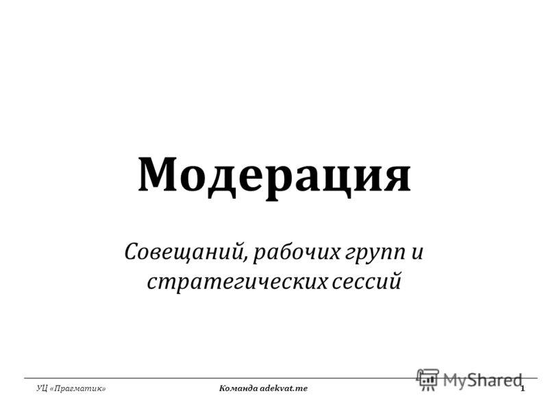 УЦ «Прагматик» Команда adekvat.me1 Модерация Совещаний, рабочих групп и стратегических сессий