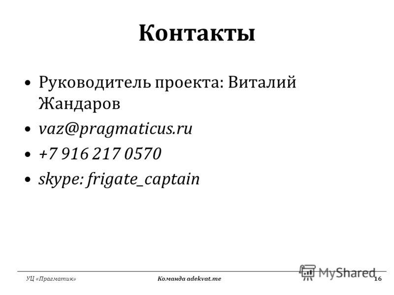 УЦ «Прагматик» Команда adekvat.me16 Контакты Руководитель проекта: Виталий Жандаров vaz@pragmaticus.ru +7 916 217 0570 skype: frigate_captain