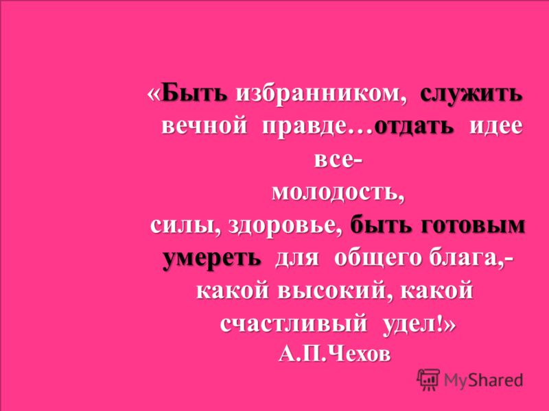 «Быть избранником, служить вечной правде…отдать идее вечной правде…отдать идее все- все- молодость, молодость, силы, здоровье, быть готовым силы, здоровье, быть готовым умереть для общего блага,- умереть для общего блага,- какой высокий, какой счастл