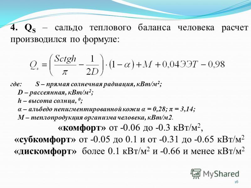 16 4. Q S – сальдо теплового баланса человека расчет производился по формуле: где: S – прямая солнечная радиация, кВт/м 2 ; D – рассеянная, кВт/м 2 ; h – высота солнца, 0 ; α – альбедо непигментированной кожи α = 0,28; π = 3,14; М – теплопродукция ор