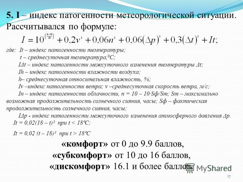 17 5. I – индекс патогенности метеорологической ситуации. Рассчитывался по формуле: где: It – индекс патогенности температуры; t – среднесуточная температура, 0 С; IΔt – индекс патогенности межсуточного изменения температуры Δt; Ih – индекс патогенно