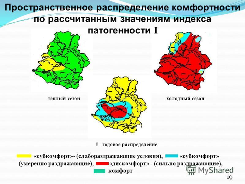 I –годовое распределение «субкомфорт»- (слабораздражающие условия), «субкомфорт» (умеренно раздражающие), «дискомфорт» - (сильно раздражающие), комфорт теплый сезон холодный сезон 19 Пространственное распределение комфортности по рассчитанным значени