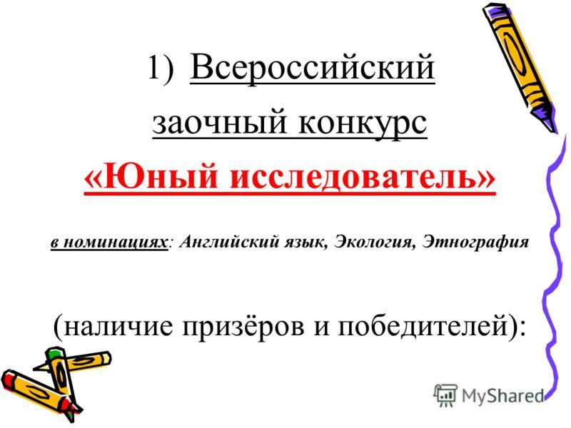 1) Всероссийский заочный конкурс «Юный исследователь» в номинациях: Английский язык, Экология, Этнография (наличие призёров и победителей):