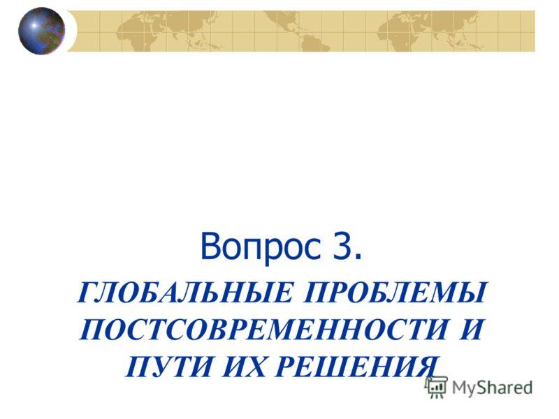 ГЛОБАЛЬНЫЕ ПРОБЛЕМЫ ПОСТСОВРЕМЕННОСТИ И ПУТИ ИХ РЕШЕНИЯ Вопрос 3.
