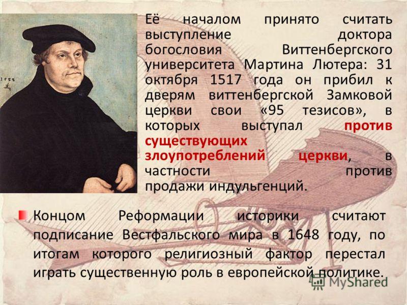 Её началом принято считать выступление доктора богословия Виттенбергского университета Мартина Лютера: 31 октября 1517 года он прибил к дверям виттенбергской Замковой церкви свои «95 тезисов», в которых выступал против существующих злоупотреблений це