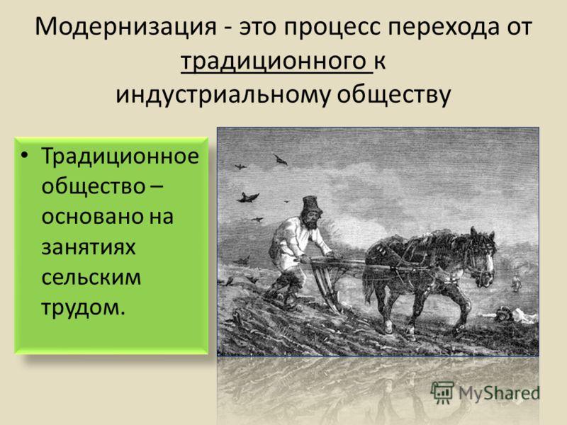 Модернизация - это процесс перехода от традиционного к индустриальному обществу Традиционное общество – основано на занятиях сельским трудом.