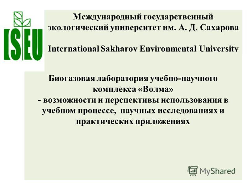 Международный государственный экологический университет им. А. Д. Сахарова International Sakharov Environmental University Биогазовая лаборатория учебно-научного комплекса «Волма» - возможности и перспективы использования в учебном процессе, научных
