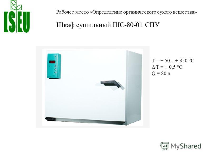 Рабочее место «Определение органического сухого вещества» Шкаф сушильный ШС-80-01 СПУ T = + 50…+ 350 °С Δ T = ± 0,5 °С Q = 80 л