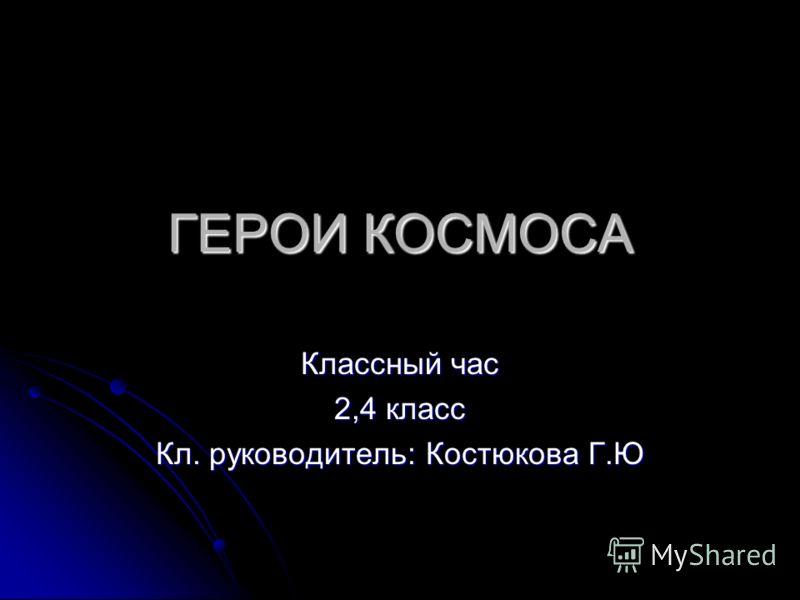 ГЕРОИ КОСМОСА Классный час 2,4 класс Кл. руководитель: Костюкова Г.Ю