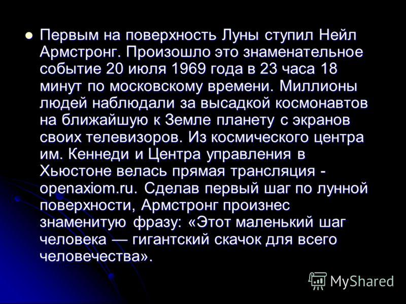 Первым на поверхность Луны ступил Нейл Армстронг. Произошло это знаменательное событие 20 июля 1969 года в 23 часа 18 минут по московскому времени. Миллионы людей наблюдали за высадкой космонавтов на ближайшую к Земле планету с экранов своих телевизо